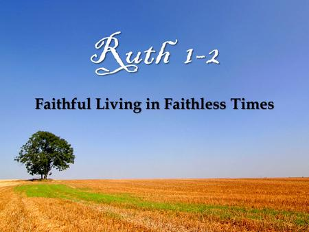 Ruth 1-2 Faithful Living in Faithless Times. Recap Judges cycle: sin, servitude, salvation Judges cycle: sin, servitude, salvation The proof of discipline: