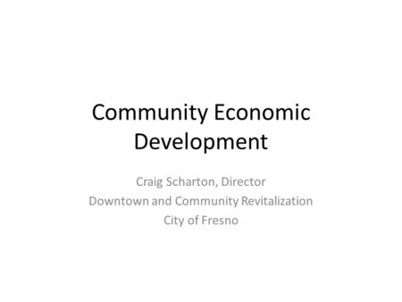 Community Economic Development Craig Scharton, Director Downtown and Community Revitalization City of Fresno.