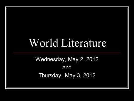 World Literature Wednesday, May 2, 2012 and Thursday, May 3, 2012.