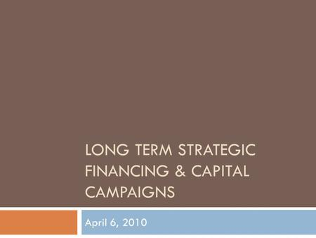 LONG TERM STRATEGIC FINANCING & CAPITAL CAMPAIGNS April 6, 2010.