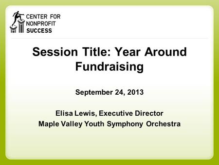 Session Title: Year Around Fundraising September 24, 2013 Elisa Lewis, Executive Director Maple Valley Youth Symphony Orchestra.
