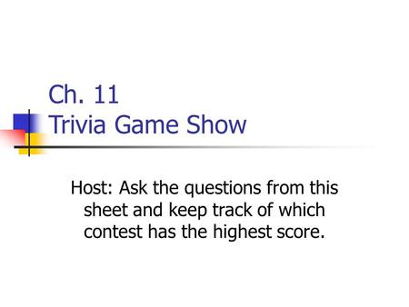 Ch. 11 Trivia Game Show Host: Ask the questions from this sheet and keep track of which contest has the highest score.