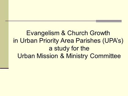 Evangelism & Church Growth in Urban Priority Area Parishes (UPA's) a study for the Urban Mission & Ministry Committee.