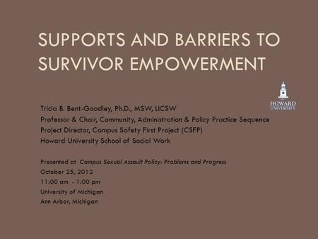 SUPPORTS AND BARRIERS TO SURVIVOR EMPOWERMENT Tricia B. Bent-Goodley, Ph.D., MSW, LICSW Professor & Chair, Community, Administration & Policy Practice.
