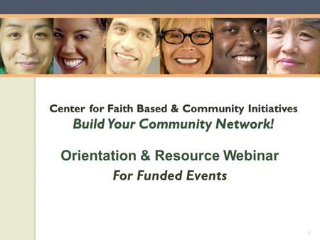 Center for Faith Based & Community Initiatives Build Your Community Network! Orientation & Resource Webinar For Funded Events 1.