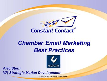 Constant Contact Confidential Chamber Email Marketing Best Practices Alec Stern VP, Strategic Market Development.