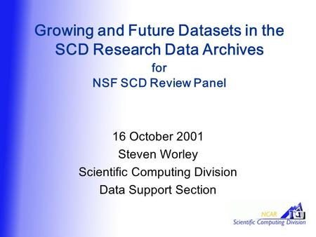 Growing and Future Datasets in the SCD Research Data Archives for NSF SCD Review Panel 16 October 2001 Steven Worley Scientific Computing Division Data.