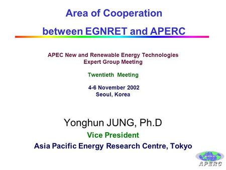 APEC New and Renewable Energy Technologies Expert Group Meeting Twentieth Meeting 4-6 November 2002 Seoul, Korea Yonghun JUNG, Ph.D Vice President Asia.