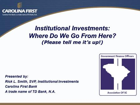 Institutional Investments: Where Do We Go From Here? (Please tell me it's up!) Presented by: Rick L. Smith, SVP, Institutional Investments Carolina First.