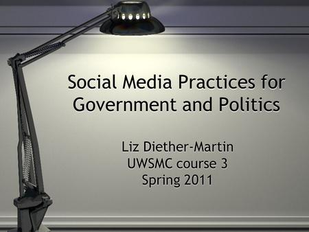 Social Media Practices for Government and Politics Liz Diether-Martin UWSMC course 3 Spring 2011.