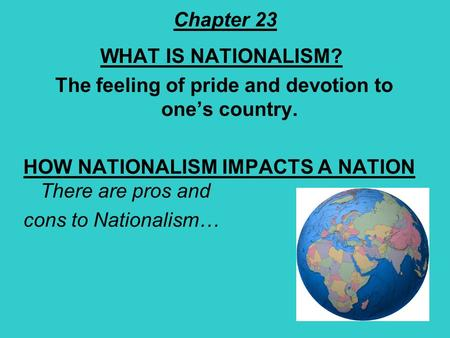 Chapter 23 WHAT IS NATIONALISM? The feeling of pride and devotion to one's country. HOW NATIONALISM IMPACTS A NATION There are pros and cons to Nationalism…