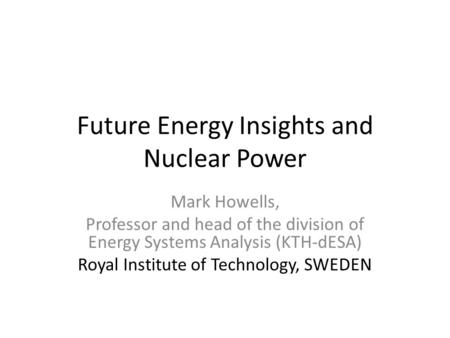 Future Energy Insights and Nuclear Power Mark Howells, Professor and head of the division of Energy Systems Analysis (KTH-dESA) Royal Institute of Technology,