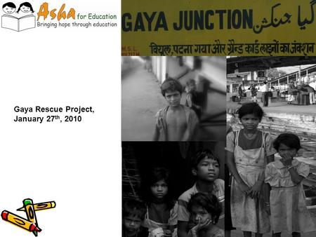 Gaya Rescue Project, January 27 th, 2010. The problem… In the district of Gaya, hundreds of street-children live on and around the station platforms Difficult.
