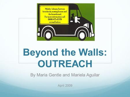 Beyond the Walls: OUTREACH By Maria Gentle and Mariela Aguilar April 2009.