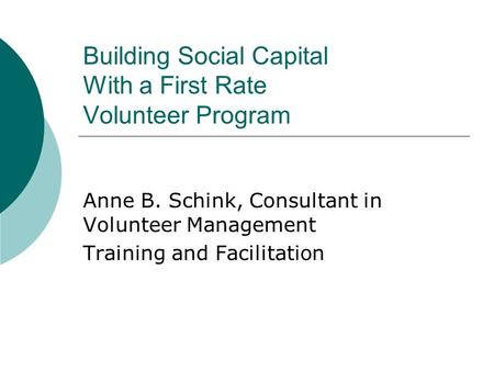 Building Social Capital With a First Rate Volunteer Program Anne B. Schink, Consultant in Volunteer Management Training and Facilitation.