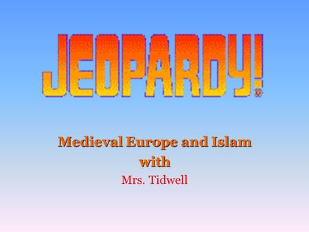 Medieval Europe and Islam with Mrs. Tidwell 100 200 400 300 400 Section 1 Section 2 Section 3Section 4 300 200 400 200 100 500 100 600 600 600.