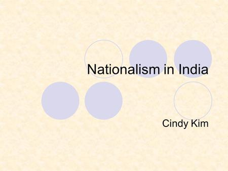 Nationalism in India Cindy Kim. Indian Nationalism Grows Started developing after mid 1800s Rich Indians attended British schools. They learned the views.