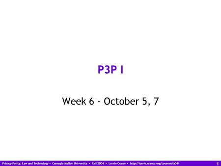 Privacy Policy, Law and Technology Carnegie Mellon University Fall 2004 Lorrie Cranor  1 P3P I Week 6 - October.