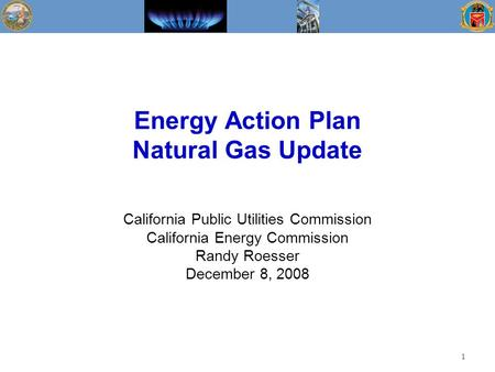 Energy Action Plan Natural Gas Update California Public Utilities Commission California Energy Commission Randy Roesser December 8, 2008 1.