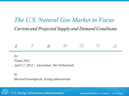 Www.eia.gov U.S. Energy Information Administration Independent Statistics & Analysis The U.S. Natural Gas Market in Focus for Flame 2012 April 17, 2012.