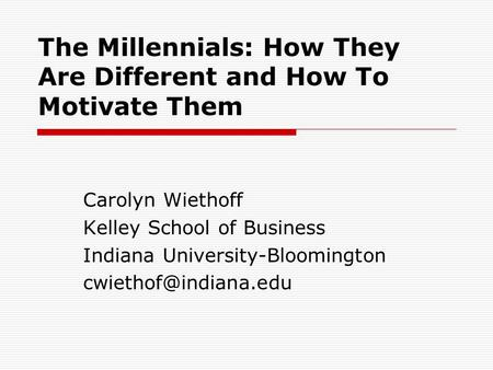 The Millennials: How They Are Different and How To Motivate Them Carolyn Wiethoff Kelley School of Business Indiana University-Bloomington