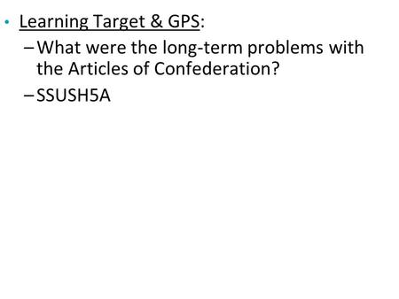 Learning Target & GPS: –What were the long-term problems with the Articles of Confederation? –SSUSH5A.