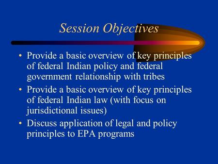 Session Objectives Provide a basic overview of key principles of federal Indian policy and federal government relationship with tribes Provide a basic.