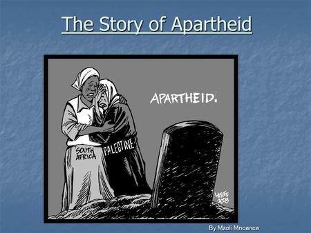 "The Story of Apartheid By Mzoli Mncanca. Africa "" I am an African. I owe my being to the hills and the valleys, the mountains and the glades, the rivers,"