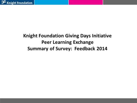 Knight Foundation Giving Days Initiative Peer Learning Exchange Summary of Survey: Feedback 2014.