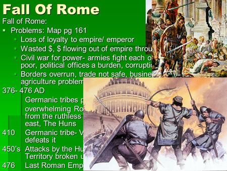Fall Of Rome Fall of Rome:  Problems: Map pg 161  Loss of loyalty to empire/ emperor  Wasted $, $ flowing out of empire through trade  Civil war for.