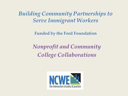 Building Community Partnerships to Serve Immigrant Workers Funded by the Ford Foundation Nonprofit and Community College Collaborations.