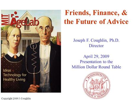 Copyright 2009 J. Coughlin Friends, Finance, & the Future of Advice Joseph F. Coughlin, Ph.D. Director April 29, 2009 Presentation to the Million Dollar.