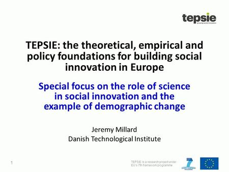 TEPSIE is a research project under EU's 7th framework programme 1 TEPSIE: the theoretical, empirical and policy foundations for building social innovation.