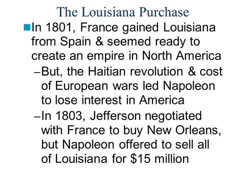The Louisiana Purchase In 1801, France gained Louisiana from Spain & seemed ready to create an empire in North America – But, the Haitian revolution &
