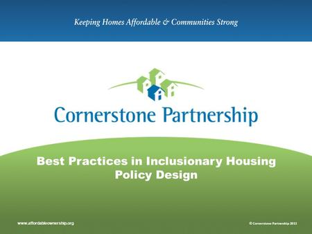 Www.affordableownership.org © Cornerstone Partnership 2013 Best Practices in Inclusionary Housing Policy Design.