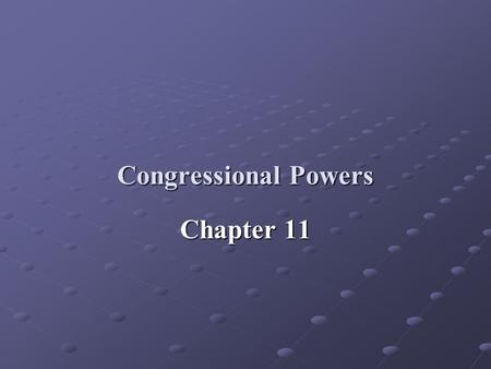 Congressional Powers Chapter 11. I. Constitutional Powers: Article I: Framers wanted Congress to play the central role in governing the nation The task.