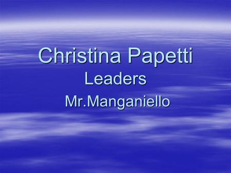Christina Papetti Leaders Mr.Manganiello Historical Context: Throughout History, leaders' actions or programs have affected their nations. Task: For.