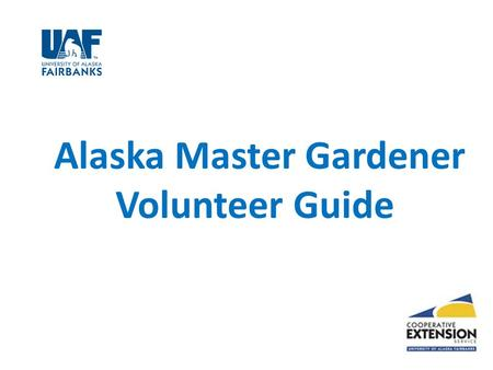 Alaska Master Gardener Volunteer Guide. Cooperative Extension is the resources and expertise of the University of Alaska Fairbanks Home Economics 4-H.