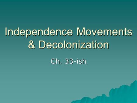 Independence Movements & Decolonization Ch. 33-ish.