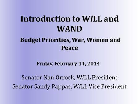 Introduction to WiLL and WAND Budget Priorities, War, Women and Peace Senator Nan Orrock, WiLL President Senator Sandy Pappas, WiLL Vice President Friday,