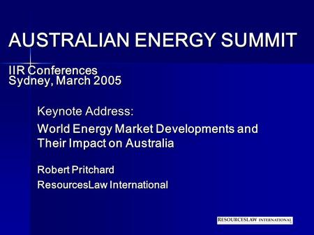AUSTRALIAN ENERGY SUMMIT IIR Conferences Sydney, March 2005 Keynote Address: World Energy Market Developments and Their Impact on Australia Robert Pritchard.