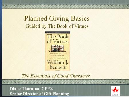 Click here to add text Click here to add text. Planned Giving Basics Guided by The Book of Virtues Diane Thornton, CFP® Senior Director of Gift Planning.