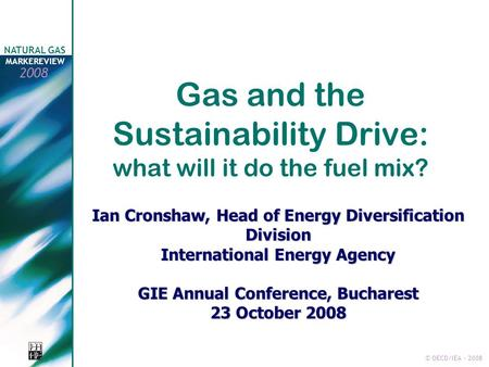 © OECD/IEA - 2008 NATURAL GAS MARKEREVIEW 2008 Gas and the Sustainability Drive: what will it do the fuel mix? Ian Cronshaw, Head of Energy Diversification.