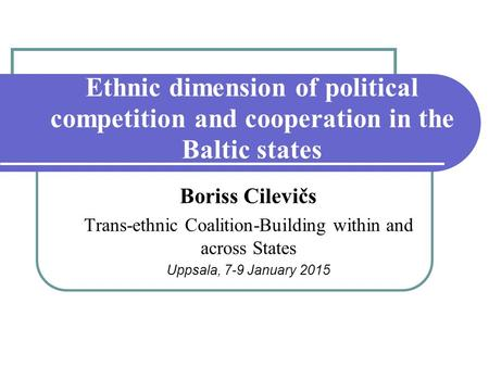 Ethnic dimension of political competition and cooperation in the Baltic states Boriss Cilevičs Trans-ethnic Coalition-Building within and across States.