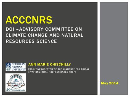 May 2014 ACCCNRS DOI –ADVISORY COMMITTEE ON CLIMATE CHANGE AND NATURAL RESOURCES SCIENCE ANN MARIE CHISCHILLY EXECUTIVE DIRECTOR OF THE INSTITUTE FOR TRIBAL.