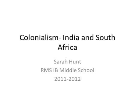 Colonialism- India and South Africa Sarah Hunt RMS IB Middle School 2011-2012.