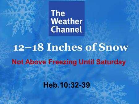 12–18 Inches of Snow Heb.10:32-39 Not Above Freezing Until Saturday.
