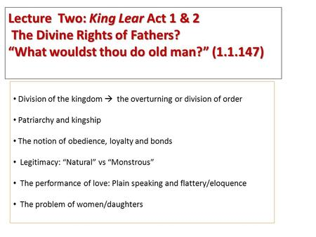 "Lecture Two: King Lear Act 1 & 2 The Divine Rights of Fathers? The Divine Rights of Fathers? ""What wouldst thou do old man?"" (1.1.147) Division of the."