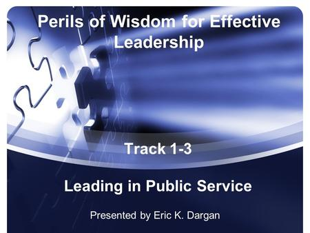 Perils of Wisdom for Effective Leadership Presented by Eric K. Dargan Track 1-3 Leading in Public Service.