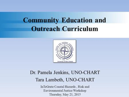 Community Education and Outreach Curriculum Dr. Pamela Jenkins, UNO-CHART Tara Lambeth, UNO-CHART InTeGrate Coastal Hazards, Risk and Environmental Justice.